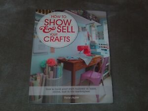 How To Show Sell Your Crafts How To Build Your Craft Business At Home Online 9781250044723 Ebay
