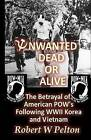 Unwanted Dead or Alive!: An Expose of the Worst Act of Treason in Our History -- The Betrayal of Ameriican POWs Following World War 11, Korea and Vietnam by Robert W Pelton (Paperback / softback, 2011)