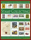 The Complete Illustrated Guide to Stamp Collecting : Everything You Need to Know about the World's Most Popular Hobby and the Many Ways to Build a Collection by James MacKay (2007, Paperback)