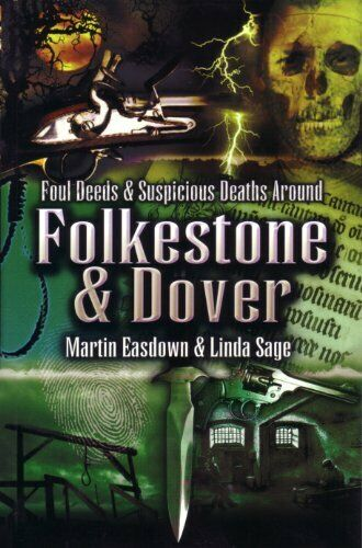 Foul Deeds and Suspicious Deaths Around Folkestone,Martin Easdown, Linda Sage