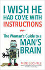 I Wish He Had Come with Instructions: The Woman's Guide to a Man's Brain by Mike Bechtle (Paperback / softback, 2016)