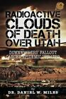 Radioactive Clouds of Death Over Utah: Downwinders' Fallout Cancer Epidemic Updated by Dr. Daniel W. Miles (Paperback, 2013)