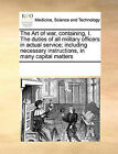 The Art of War, Containing, I. the Duties of All Military Officers in Actual Service; Including Necessary Instructions, in Many Capital Matters by Multiple Contributors (Paperback / softback, 2010)