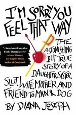 I'M Sorry You Feel That Way : The Astonishing but True Story of a Daughter, Sister, Slut, Wife, Mother, and Friend to Man and Dog by Diana Joseph (2010, Paperback)