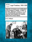 Attainder of Treason and Confiscation of the Property of Rebels: A Letter to the Hon. Samuel A. Foot, LL. D., on the Constitutional Restrictions Upon Attainder and Forfeiture for Treason Against the United States. by W D Wilson (Paperback / softback, 2010)