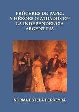 Proceres de Papel y Heroes Olvidados en la Independencia Argentina by Norma...
