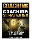 Coaching: Coaching Strategies: The Top 100 Best Ways to Be a Great Coach by Ace McCloud (Paperback / softback, 2016)