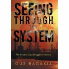 Seeing Through the System: The Invisible Class Struggle in America by Gus Bagakis (Hardback, 2013)