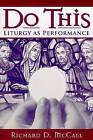 Do This: Liturgy as Performance by Richard D. McCall (Paperback, 2007)