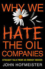 Why We Hate the Oil Companies: Straight Talk from an Energy Insider by John Hofmeister (Hardback, 2010)