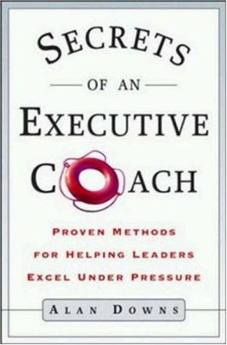Secrets of an Executive Coach: Proven Methods for Helping Leaders Excel Under Pr