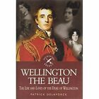 Wellington the Beau: The Life and Loves of the Duke of Wellington by Patrick Delaforce (Hardback, 2005)