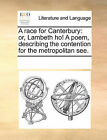 A Race for Canterbury: Or, Lambeth Ho! a Poem, Describing the Contention for the Metropolitan See. by Multiple Contributors (Paperback / softback, 2010)