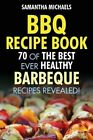 BBQ Recipe Book: 70 of the Best Ever Healthy Barbecue Recipes...Revealed! by Samantha Michaels (Paperback / softback, 2013)