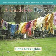 A Garden to Dye For : How to Use Plants from the Garden to Create Natural...