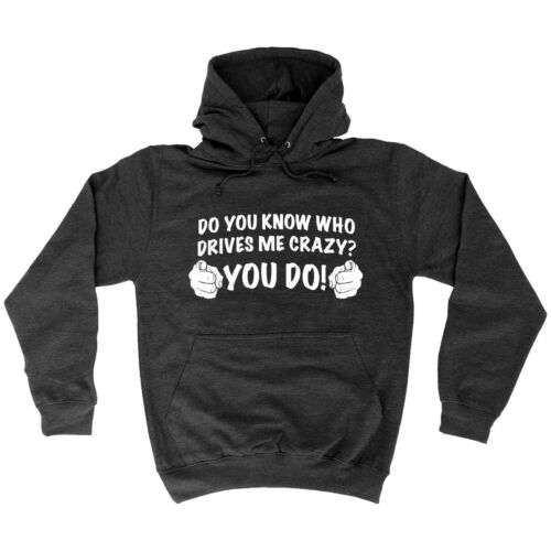 Details about  /Do You Know Who Drives Me Crazy HOODIE Hoody Sarcastic Funny Gift Birthday