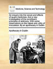 An Enquiry Into the Nature and Effects of Quack Medicines. and a New Investigation of the Constituent Principles of Antimony. with Some Observations on the Nature and Utility of Inoculation. by an Apothecary in Dublin. by Apothecary in Dublin (Paperback / softback, 2010)