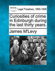 Curiosities of Crime in Edinburgh During the Last Thirty Years. by James M'Levy (Paperback / softback, 2010)