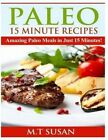 Paleo 15 Minute Recipes: Amazing Paleo Meals in Just 15 Minutes! by M T Susan (Paperback / softback, 2014)