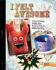 I Felt Awesome: Tips and Tricks for 35 Needle-Poked Projects by Moxie (Paperback, 2010)