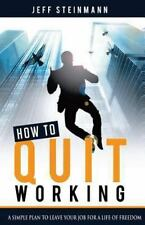 How to Quit Working : A Simple Plan to Leave Your Job for a Life of Freedom...