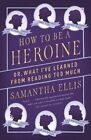 How to Be a Heroine: Or, What I've Learned from Reading Too Much by Samantha Ellis (Paperback / softback, 2015)