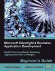 Microsoft Silverlight 4 Business Application Development: Beginner's Guide by Frank Lavigne, Cameron Albert (Paperback, 2010)