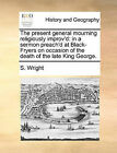 The Present General Mourning Religiously Improv'd: In a Sermon Preach'd at Black-Fryers on Occasion of the Death of the Late King George. by S Wright (Paperback / softback, 2010)