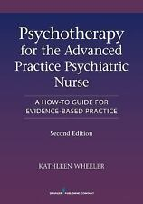 Psychotherapy for the Advanced Practice Psychiatric Nurse : A How-To Guide for Evidence-Based Practice by Kathleen Wheeler (2013, Trade Paperback, Revised edition)