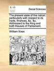 The Present State of the Nation: Particularly with Respect to Its Trade, Finances, &C. &C. Addressed to the King and Both Houses of Parliament. by Professor William Knox (Paperback / softback, 2010)