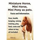 Miniature Horse, Mini Horse, Mini Pony as pets. Facts and Information. Miniature horses care, health, keeping, raising, training, play, food, costs and where to buy all included. by Elliott Lang (Paperback, 2013)