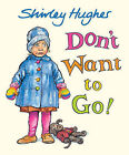 Don't Want to Go! by Shirley Hughes (Hardback, 2010)