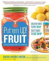 Put 'em Up Fruit: A Preserving Guide And Cookbook - Creative Ways To Put 'em Up