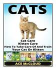 Cats: Cat Care- Kitten Care- How to Take Care of and Train Your Cat or Kitten by Ace McCloud (Paperback / softback, 2014)