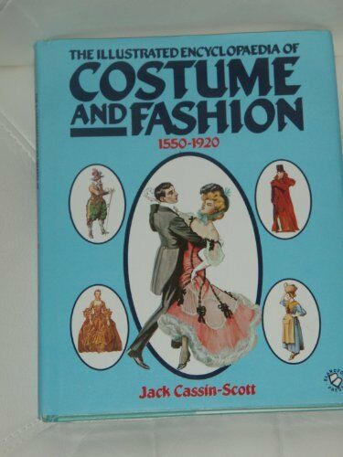 The Illustrated Encyclopaedia of Costume and Fashion, 1550-1920 By Jack Cassin-