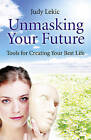 Unmasking Your Future: Tools for Creating Your Best Life by Judy Lekic (Paperback, 2010)