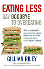 Eating Less: Say Goodbye to Overeating by Gillian Riley (Paperback, 2005)