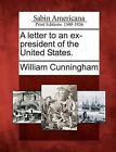A Letter to an Ex-President of the United States. by William Cunningham (Paperback / softback, 2012)