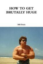 How to Get Brutally Huge by Bill Davis (2016, Paperback)