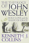 The Theology of John Wesley: Holy Love and the Shape of Grace by Kenneth J. Collins (Paperback, 2007)