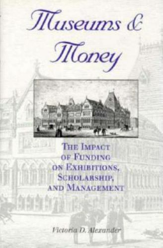 Museums and Money : The Impact of Funding on Exhibitions, Scholarship, and...
