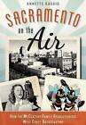 Sacramento on the Air:: How the McClatchy Family Revolutionized West Coast Broadcasting by Annette Kassis (Paperback / softback, 2015)