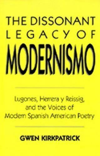 The Dissonant Legacy of Modernismo : Lugones, Herrera y Reissig, and the...