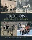 Trot on: Sixty Years of Horses by Anne Grimshaw, Sallie Walrond (Hardback, 2006)