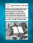 Some Requirements for Admission to the Bar Considered Apart from Educational Standards. by Lucien Hugh Alexander (Paperback / softback, 2010)