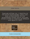 Familiar Letters Vol. I. Written by the Right Honourable, John, Late- Earl of Rochester, to the Honourable Henry Savile, Esq; And Other Letters by Persons of Honour and Quality. (1697) by John Dennis (Paperback / softback, 2010)