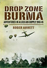 Drop Zone Burma: Adventures in Allied Air-Supply 1943-45 by Roger Annett (Hardback, 2008)