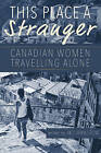 This Place a Stranger: Canadian Women Travelling Alone by Caitlin Press (Paperback, 2015)