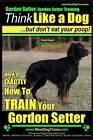 Gordon Setter, Gordon Setter Training Think Like a Dog...But Don't Eat Your Poop! Breed Expert Gordon Setter Training: Here's Exactly How to Train Your Gordon Setter by MR Paul Allen Pearce (Paperback / softback, 2015)