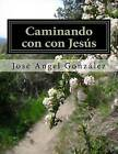 Caminando Con Con Jesus: de La Mano de Jesus Version del Instructor by Jose Angel Aviles Gonzalez (Paperback / softback, 2015)